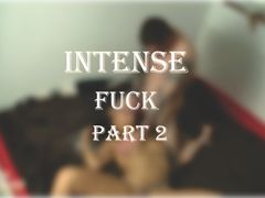 Very intense Sunday afternoon fuck !!!! Part 2